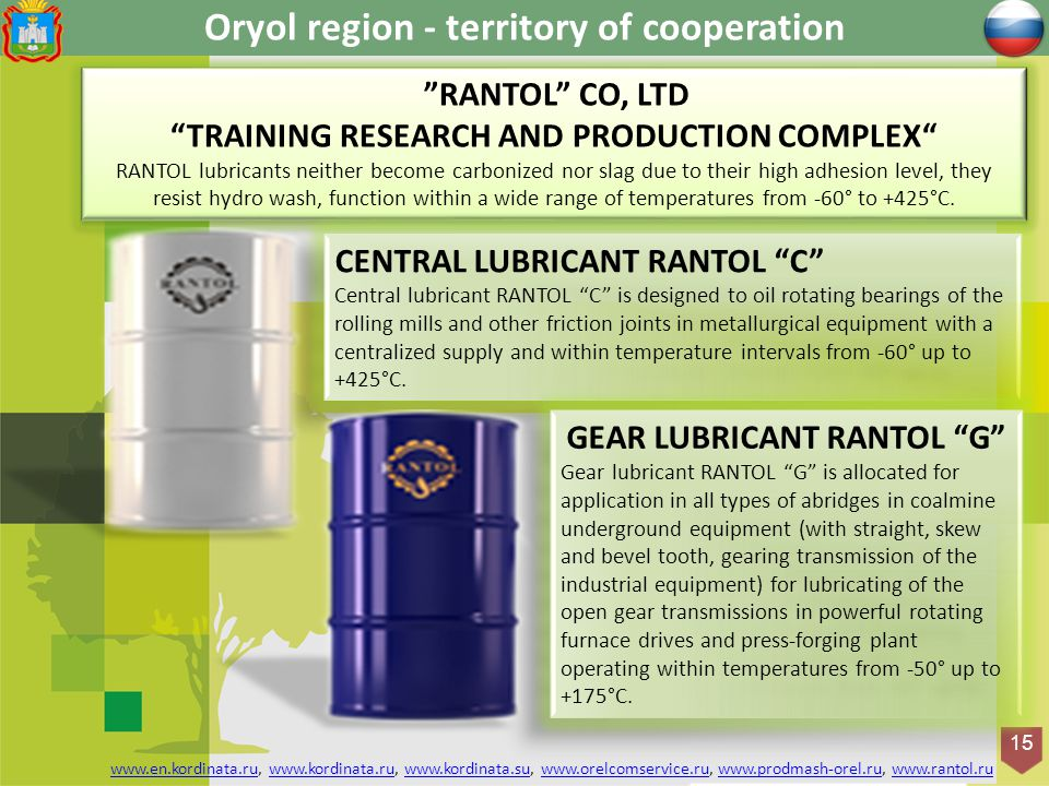 Оryol region - territory of cooperation 15 RANTOL CO, LTD TRAINING RESEARCH AND PRODUCTION COMPLEX RANTOL lubricants neither become carbonized nor slag due to their high adhesion level, they resist hydro wash, function within a wide range of temperatures from -60° to +425°C.