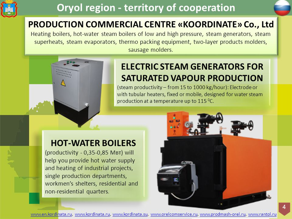 Оryol region - territory of cooperation 4 PRODUCTION COMMERCIAL CENTRE «KOORDINATE» Co., Ltd Heating boilers, hot-water steam boilers of low and high pressure, steam generators, steam superheats, steam evaporators, thermo packing equipment, two-layer products molders, sausage molders.