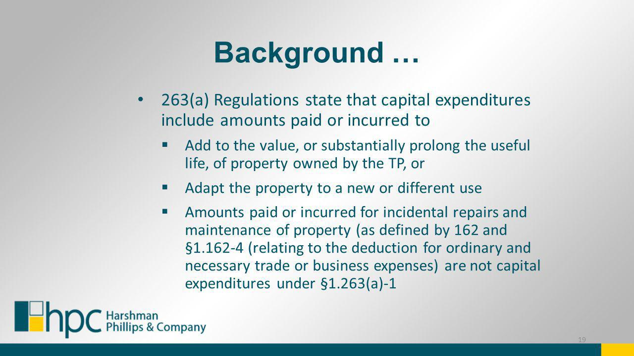 Background … 263(a) Regulations state that capital expenditures include amounts paid or incurred to Add to the value, or substantially prolong the use