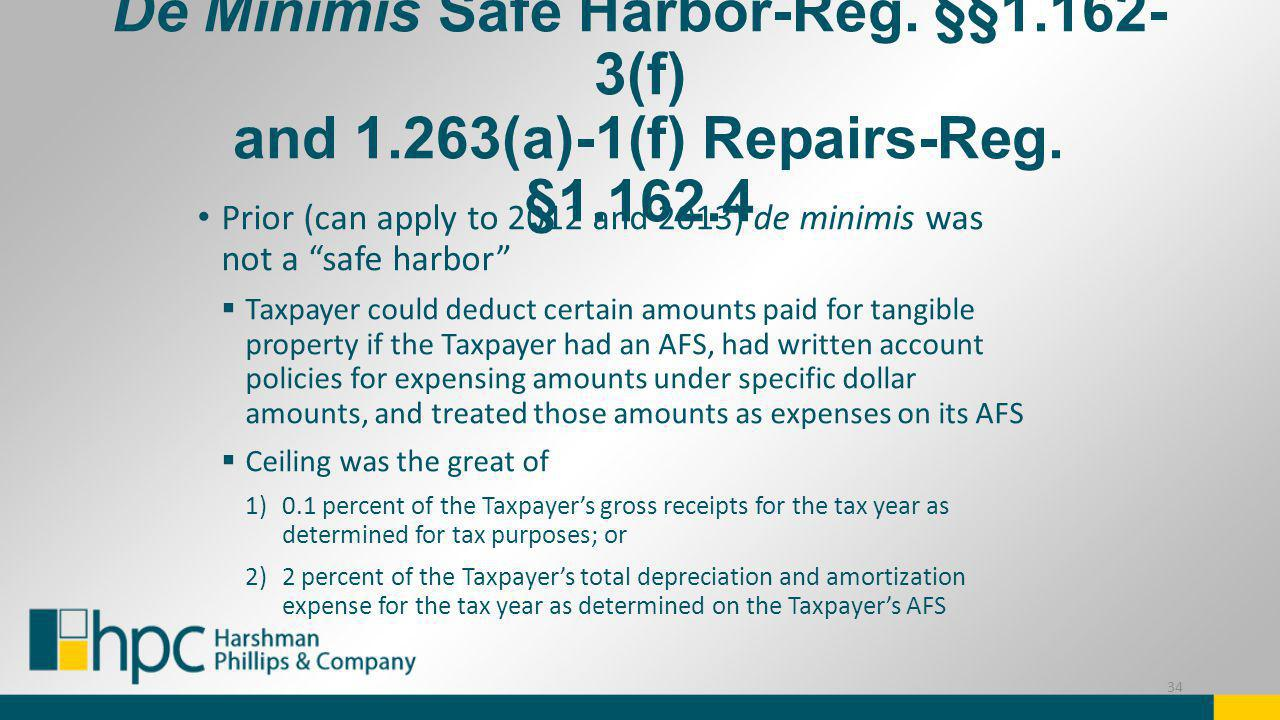 De Minimis Safe Harbor-Reg. §§1.162- 3(f) and 1.263(a)-1(f) Repairs-Reg. §1.162.4 Prior (can apply to 2012 and 2013) de minimis was not a safe harbor
