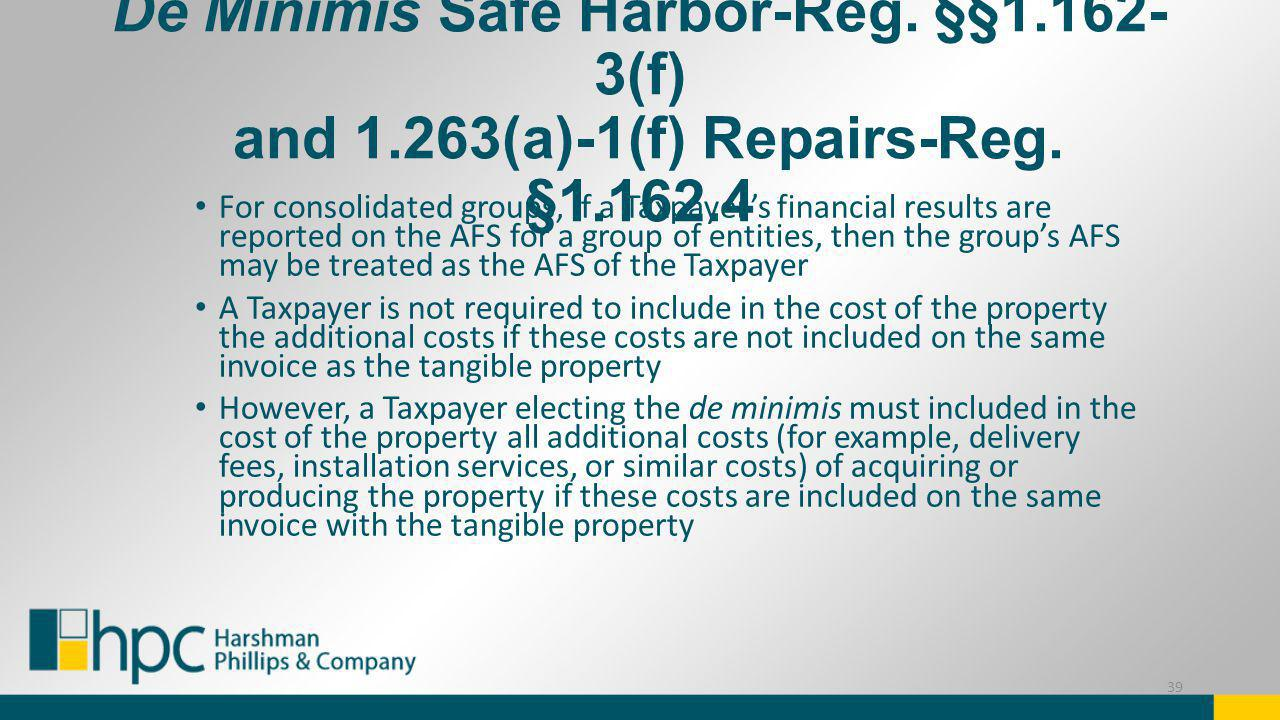 De Minimis Safe Harbor-Reg. §§1.162- 3(f) and 1.263(a)-1(f) Repairs-Reg. §1.162.4 For consolidated groups, if a Taxpayers financial results are report