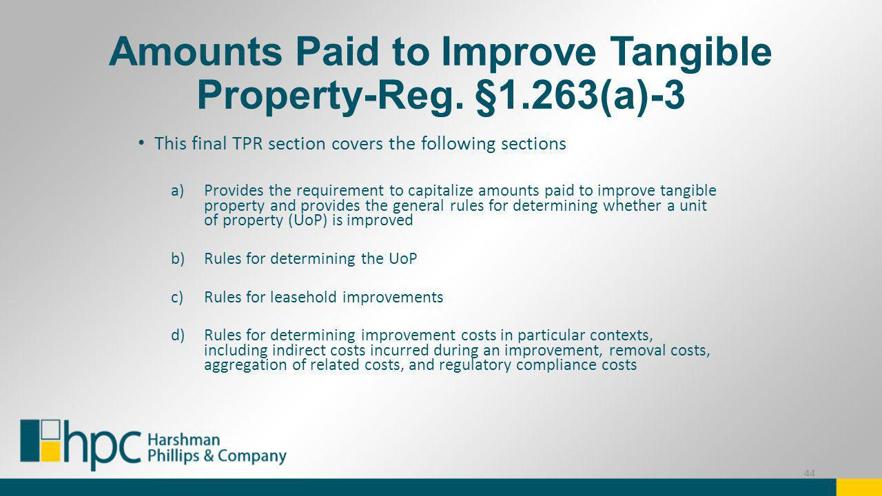 Amounts Paid to Improve Tangible Property-Reg. §1.263(a)-3 This final TPR section covers the following sections a)Provides the requirement to capitali