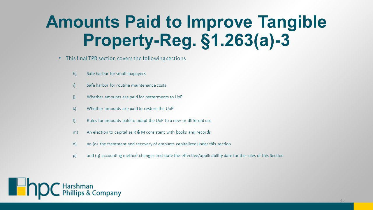 Amounts Paid to Improve Tangible Property-Reg. §1.263(a)-3 This final TPR section covers the following sections h)Safe harbor for small taxpayers i)Sa