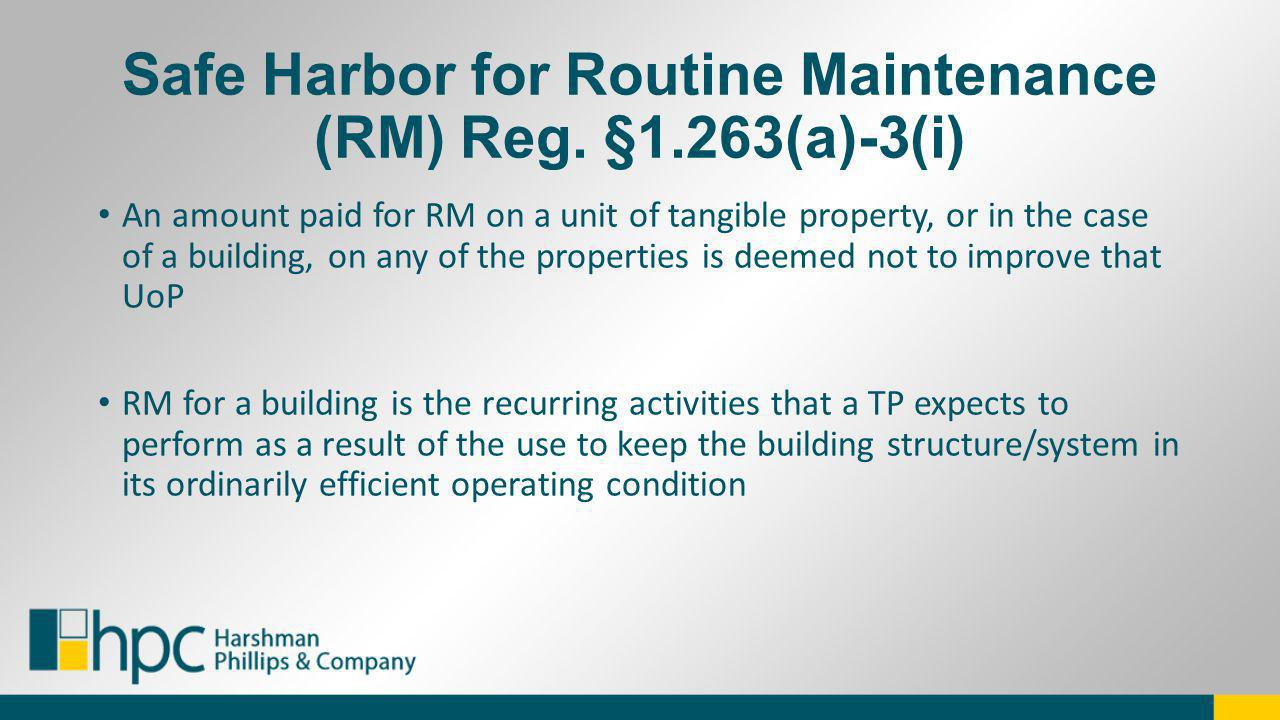 Safe Harbor for Routine Maintenance (RM) Reg. §1.263(a)-3(i) An amount paid for RM on a unit of tangible property, or in the case of a building, on an