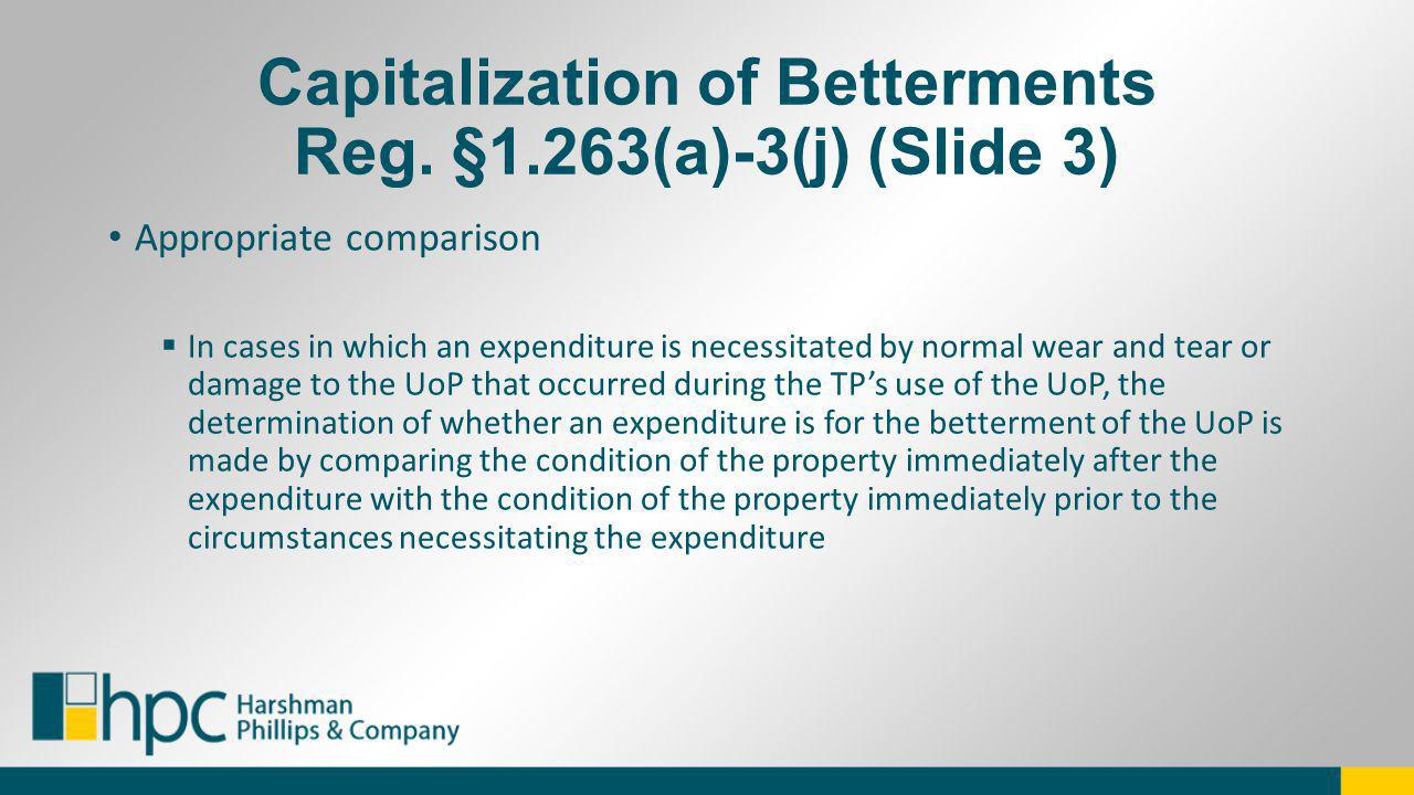 Capitalization of Betterments Reg. §1.263(a)-3(j) (Slide 3) Appropriate comparison In cases in which an expenditure is necessitated by normal wear and