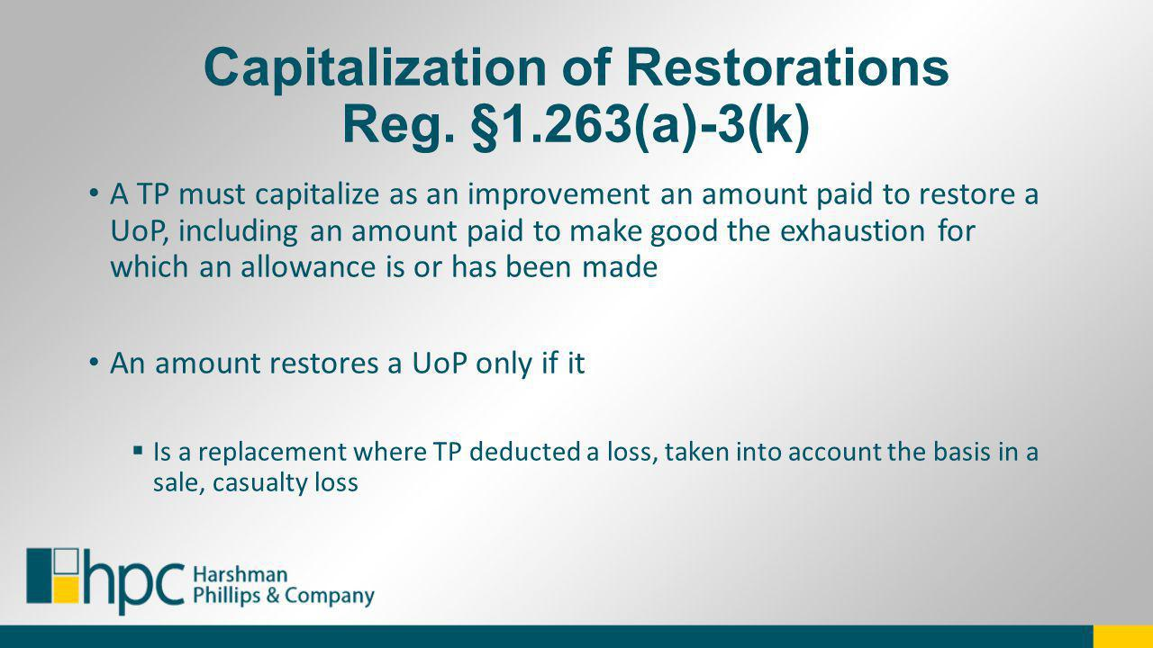 Capitalization of Restorations Reg. §1.263(a)-3(k) A TP must capitalize as an improvement an amount paid to restore a UoP, including an amount paid to