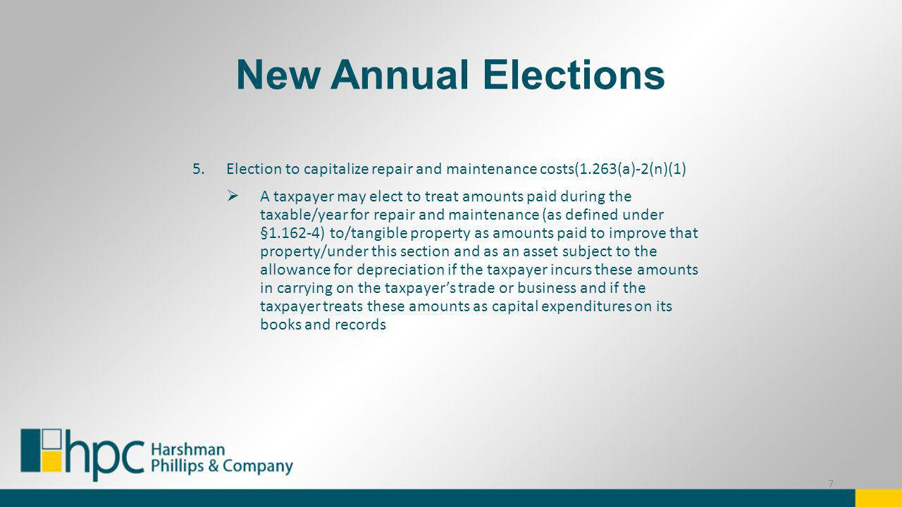 New Annual Elections Disposition of a portion of an asset (aka partial disposition election) (§1.168(i)-8(d)(2) A taxpayer may make an election under this paragraph (d)(2) to apply this section to a disposition of a portion of an asset Must make the election by the due date (including extensions) of the original federal tax return for the taxable year in which the portion of an asset is disposed of by the TP This listing does not include the numerous GAA elections addressed in the PRs 8
