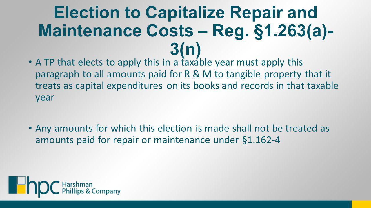 Election to Capitalize Repair and Maintenance Costs – Reg. §1.263(a)- 3(n) A TP that elects to apply this in a taxable year must apply this paragraph