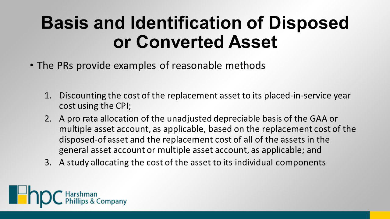 Basis and Identification of Disposed or Converted Asset The PRs provide examples of reasonable methods 1.Discounting the cost of the replacement asset