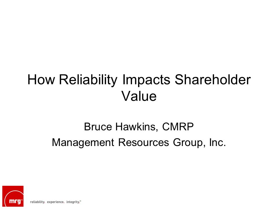 How Reliability Impacts Shareholder Value Bruce Hawkins, CMRP Management Resources Group, Inc.