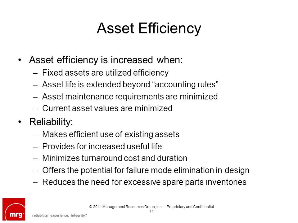 Asset Efficiency Asset efficiency is increased when: –Fixed assets are utilized efficiency –Asset life is extended beyond accounting rules –Asset maintenance requirements are minimized –Current asset values are minimized Reliability: –Makes efficient use of existing assets –Provides for increased useful life –Minimizes turnaround cost and duration –Offers the potential for failure mode elimination in design –Reduces the need for excessive spare parts inventories © 2011 Management Resources Group, Inc.