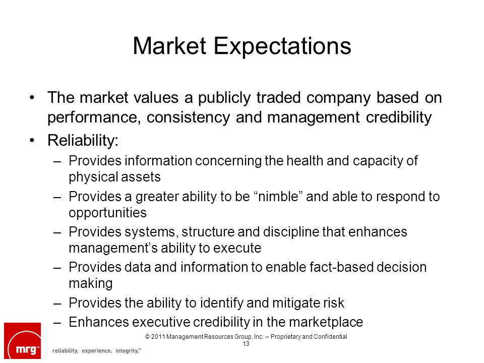 Market Expectations The market values a publicly traded company based on performance, consistency and management credibility Reliability: –Provides information concerning the health and capacity of physical assets –Provides a greater ability to be nimble and able to respond to opportunities –Provides systems, structure and discipline that enhances managements ability to execute –Provides data and information to enable fact-based decision making –Provides the ability to identify and mitigate risk –Enhances executive credibility in the marketplace © 2011 Management Resources Group, Inc.