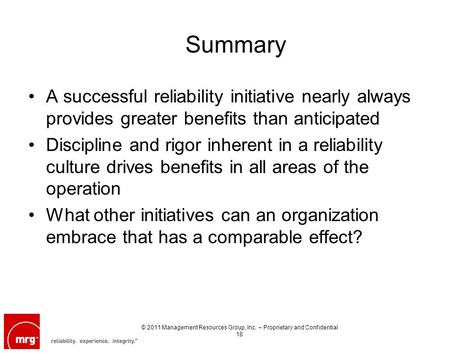 Summary A successful reliability initiative nearly always provides greater benefits than anticipated Discipline and rigor inherent in a reliability culture drives benefits in all areas of the operation What other initiatives can an organization embrace that has a comparable effect.