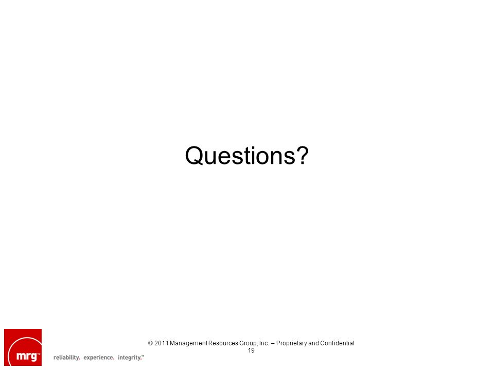 Questions? © 2011 Management Resources Group, Inc. – Proprietary and Confidential 19