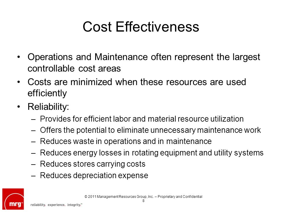 Cost Effectiveness Operations and Maintenance often represent the largest controllable cost areas Costs are minimized when these resources are used efficiently Reliability: –Provides for efficient labor and material resource utilization –Offers the potential to eliminate unnecessary maintenance work –Reduces waste in operations and in maintenance –Reduces energy losses in rotating equipment and utility systems –Reduces stores carrying costs –Reduces depreciation expense © 2011 Management Resources Group, Inc.