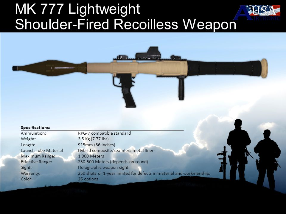 MK 777 Lightweight Shoulder-Fired Recoilless Weapon Specifications: Ammunition: RPG-7 compatible standard Weight:3.5 Kg (7.77 lbs) Length: 915mm (36 i