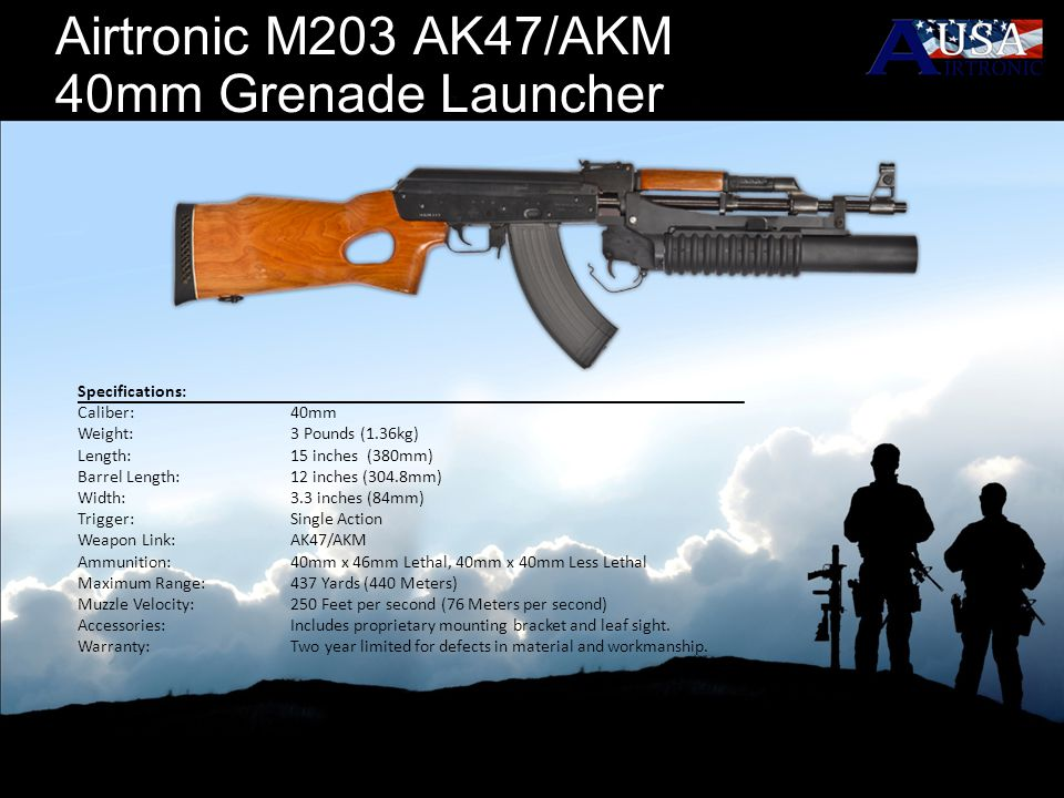 Airtronic M203 AK47/AKM 40mm Grenade Launcher Specifications: Caliber: 40mm Weight: 3 Pounds (1.36kg) Length: 15 inches (380mm) Barrel Length:12 inche