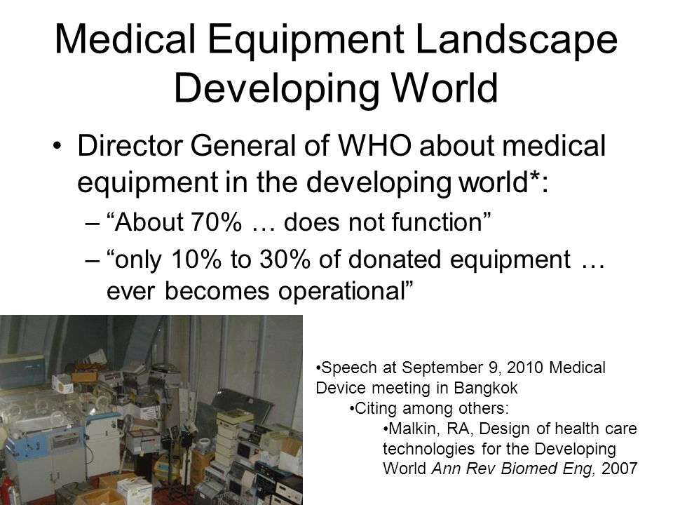 Medical Equipment Landscape Developing World Director General of WHO about medical equipment in the developing world*: –About 70% … does not function –only 10% to 30% of donated equipment … ever becomes operational Speech at September 9, 2010 Medical Device meeting in Bangkok Citing among others: Malkin, RA, Design of health care technologies for the Developing World Ann Rev Biomed Eng, 2007
