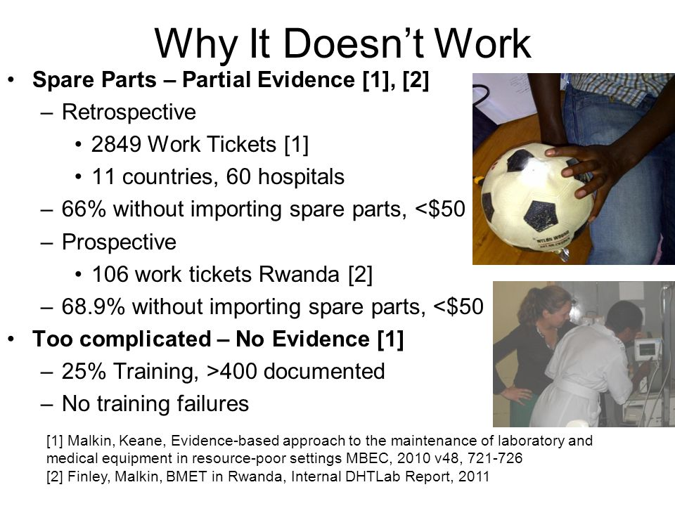 Why It Doesnt Work Spare Parts – Partial Evidence [1], [2] –Retrospective 2849 Work Tickets [1] 11 countries, 60 hospitals –66% without importing spare parts, <$50 –Prospective 106 work tickets Rwanda [2] –68.9% without importing spare parts, <$50 Too complicated – No Evidence [1] –25% Training, >400 documented –No training failures [1] Malkin, Keane, Evidence-based approach to the maintenance of laboratory and medical equipment in resource-poor settings MBEC, 2010 v48, 721-726 [2] Finley, Malkin, BMET in Rwanda, Internal DHTLab Report, 2011