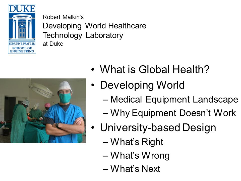 What is Global Health? Developing World –Medical Equipment Landscape –Why Equipment Doesnt Work University-based Design –Whats Right –Whats Wrong –Wha