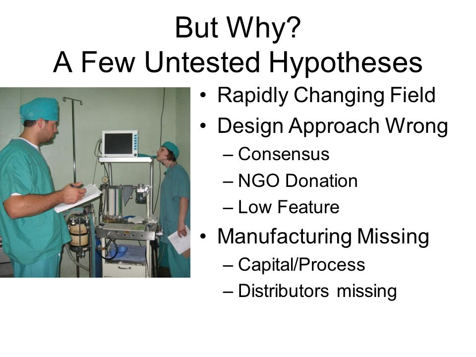 But Why? A Few Untested Hypotheses Rapidly Changing Field Design Approach Wrong –Consensus –NGO Donation –Low Feature Manufacturing Missing –Capital/P
