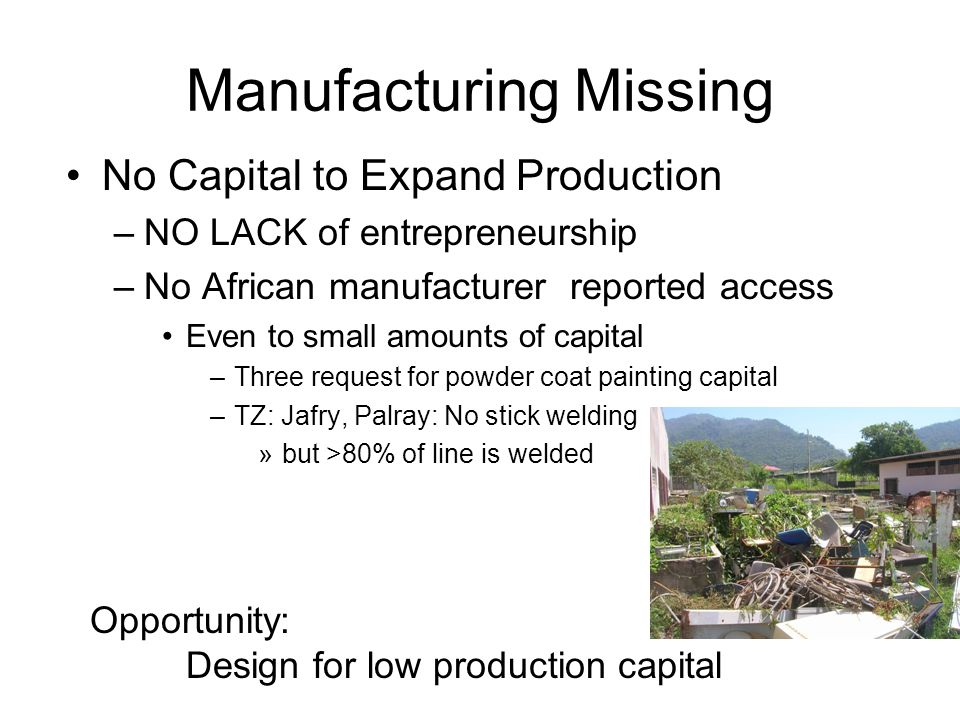 Manufacturing Missing No Capital to Expand Production –NO LACK of entrepreneurship –No African manufacturer reported access Even to small amounts of c