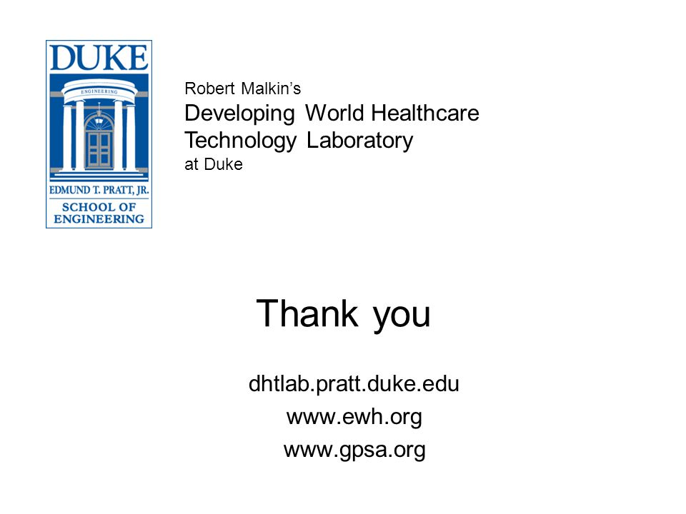 Thank you dhtlab.pratt.duke.edu www.ewh.org www.gpsa.org Robert Malkins Developing World Healthcare Technology Laboratory at Duke