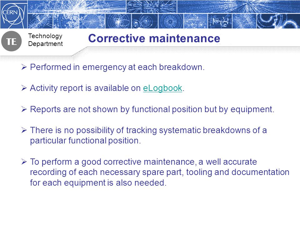 Technology Department Corrective maintenance Performed in emergency at each breakdown. Activity report is available on eLogbook.eLogbook Reports are n