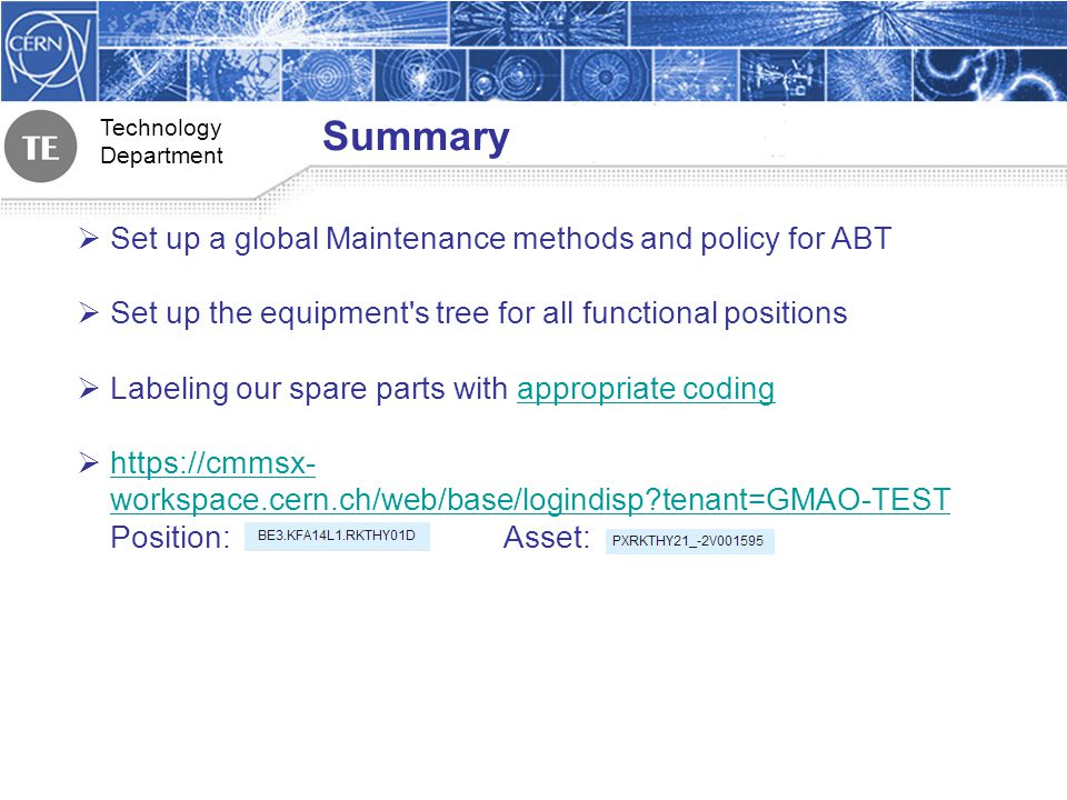 Technology Department Summary Set up a global Maintenance methods and policy for ABT Set up the equipment s tree for all functional positions Labeling our spare parts with appropriate codingappropriate coding https://cmmsx- workspace.cern.ch/web/base/logindisp tenant=GMAO-TEST Position:Asset: https://cmmsx- workspace.cern.ch/web/base/logindisp tenant=GMAO-TEST