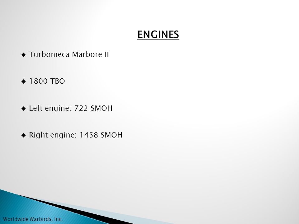 ENGINES Turbomeca Marbore II 1800 TBO Left engine: 722 SMOH Right engine: 1458 SMOH Worldwide Warbirds, Inc.