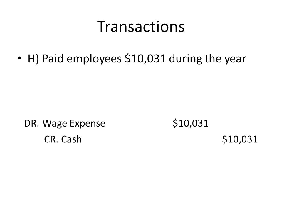 Transactions H) Paid employees $10,031 during the year DR. Wage Expense$10,031 CR. Cash$10,031