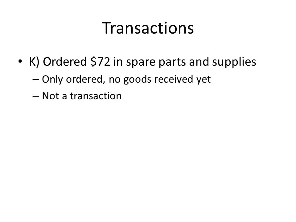 Transactions K) Ordered $72 in spare parts and supplies – Only ordered, no goods received yet – Not a transaction
