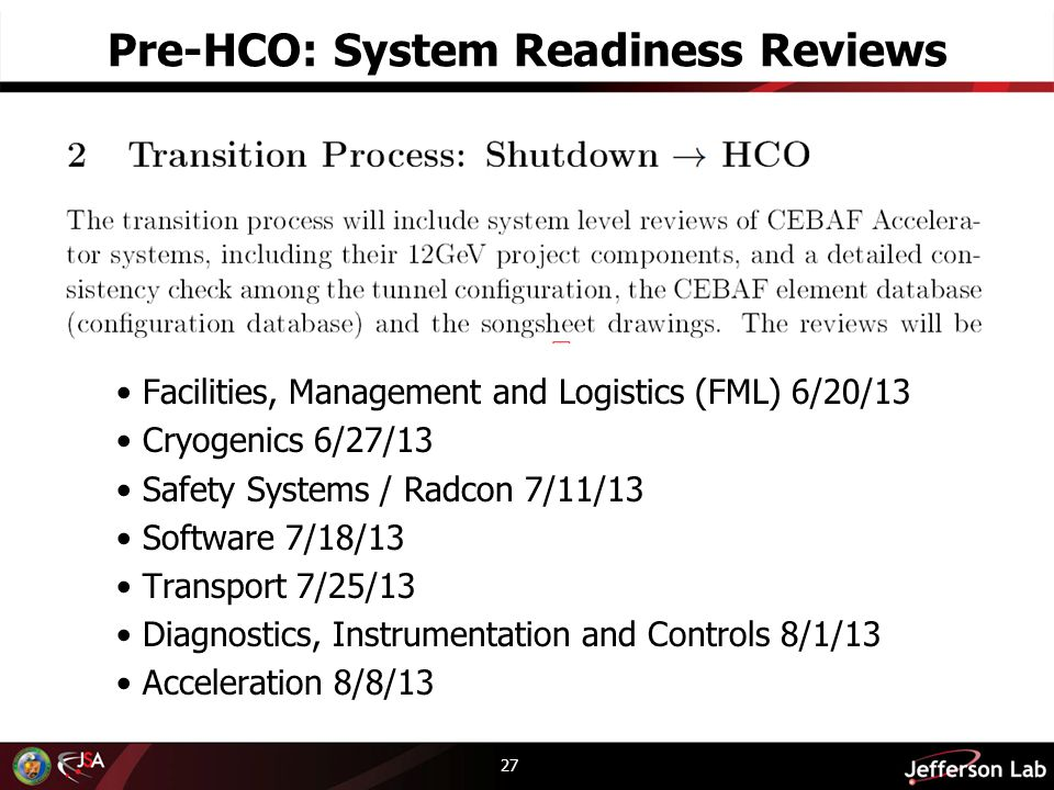 Pre-HCO: System Readiness Reviews 27 Facilities, Management and Logistics (FML) 6/20/13 Cryogenics 6/27/13 Safety Systems / Radcon 7/11/13 Software 7/18/13 Transport 7/25/13 Diagnostics, Instrumentation and Controls 8/1/13 Acceleration 8/8/13