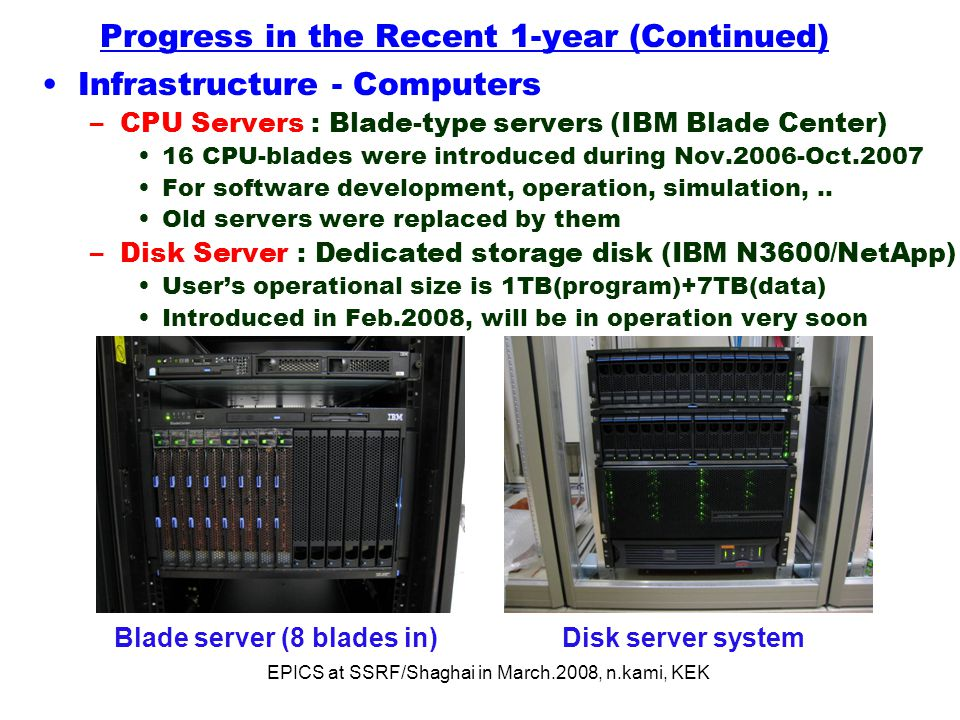 EPICS at SSRF/Shaghai in March.2008, n.kami, KEK Progress in the Recent 1-year (Continued) Infrastructure - Computers –CPU Servers : Blade-type servers (IBM Blade Center) 16 CPU-blades were introduced during Nov.2006-Oct.2007 For software development, operation, simulation,..