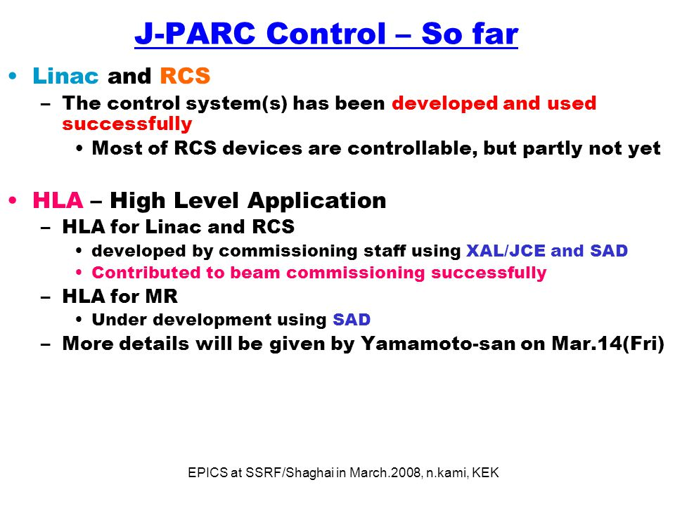 EPICS at SSRF/Shaghai in March.2008, n.kami, KEK J-PARC Control – So far Linac and RCS –The control system(s) has been developed and used successfully Most of RCS devices are controllable, but partly not yet HLA – High Level Application –HLA for Linac and RCS developed by commissioning staff using XAL/JCE and SAD Contributed to beam commissioning successfully –HLA for MR Under development using SAD –More details will be given by Yamamoto-san on Mar.14(Fri)
