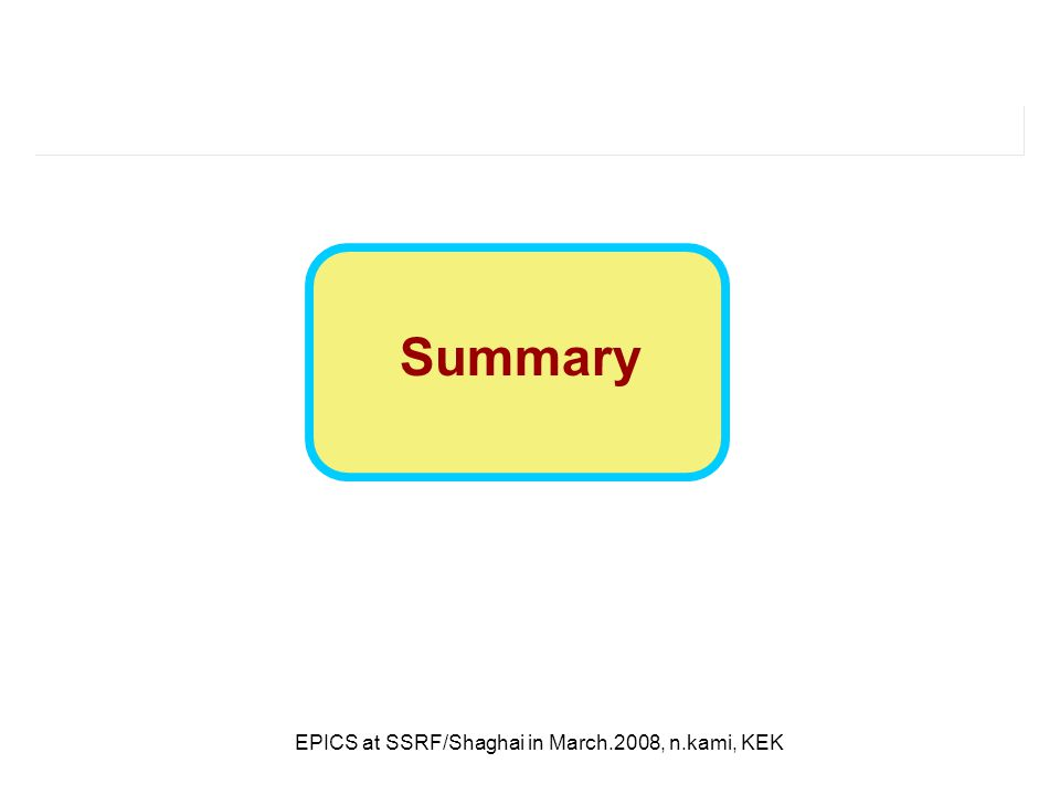 EPICS at SSRF/Shaghai in March.2008, n.kami, KEK Summary