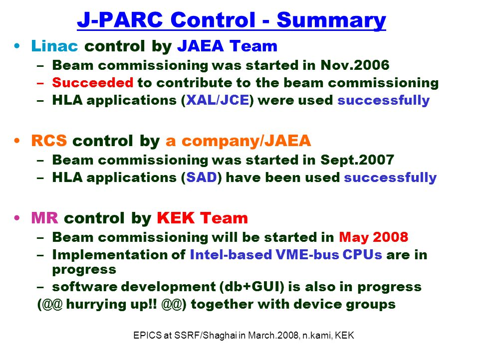 EPICS at SSRF/Shaghai in March.2008, n.kami, KEK J-PARC Control - Summary Linac control by JAEA Team –Beam commissioning was started in Nov.2006 –Succeeded to contribute to the beam commissioning –HLA applications (XAL/JCE) were used successfully RCS control by a company/JAEA –Beam commissioning was started in Sept.2007 –HLA applications (SAD) have been used successfully MR control by KEK Team –Beam commissioning will be started in May 2008 –Implementation of Intel-based VME-bus CPUs are in progress –software development (db+GUI) is also in progress (@@ hurrying up!.