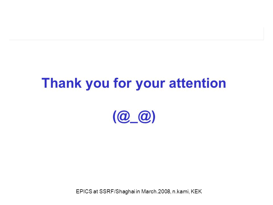 EPICS at SSRF/Shaghai in March.2008, n.kami, KEK Thank you for your attention (@_@)