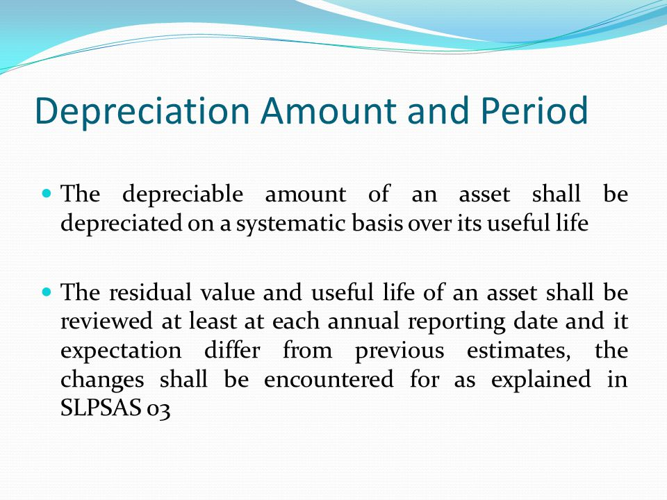 Depreciation Amount and Period The depreciable amount of an asset shall be depreciated on a systematic basis over its useful life The residual value a