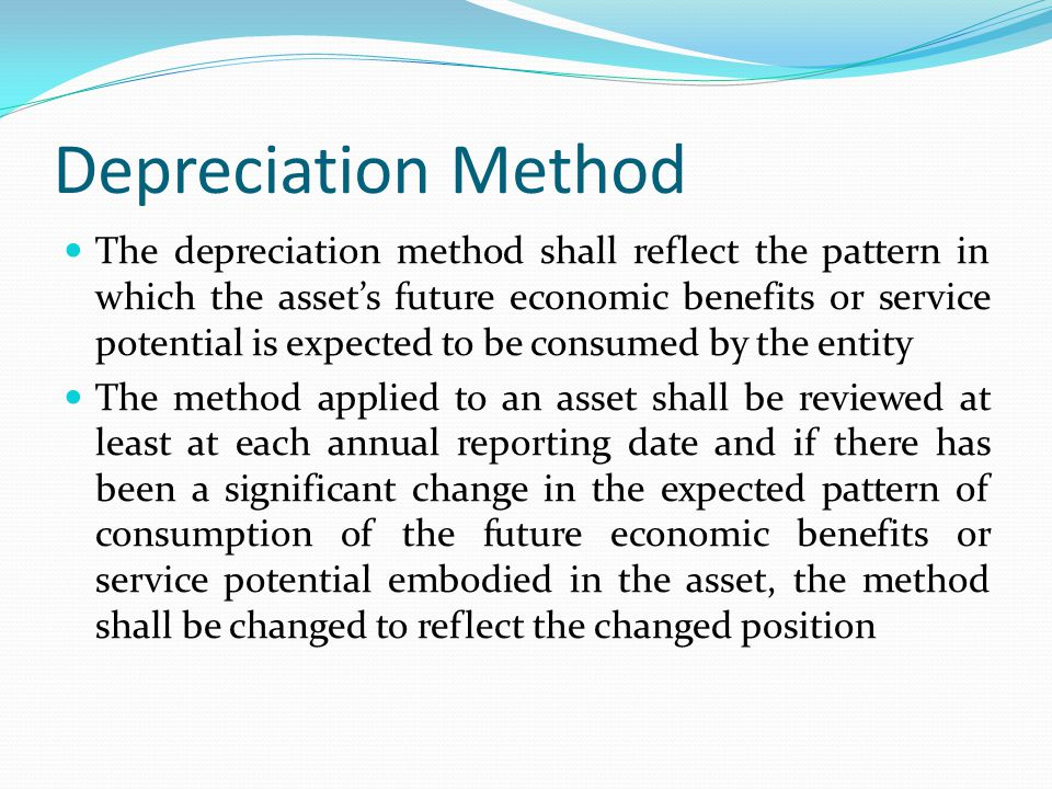 Depreciation Method The depreciation method shall reflect the pattern in which the assets future economic benefits or service potential is expected to