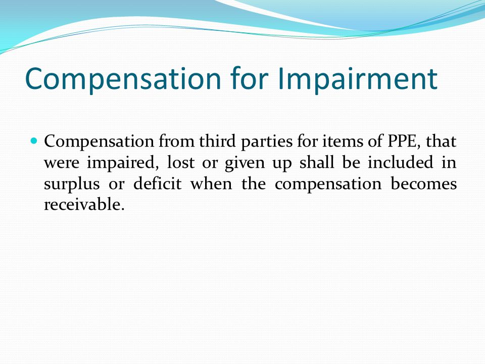 Compensation for Impairment Compensation from third parties for items of PPE, that were impaired, lost or given up shall be included in surplus or def