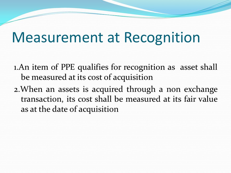 Measurement at Recognition 1.An item of PPE qualifies for recognition as asset shall be measured at its cost of acquisition 2.When an assets is acquir