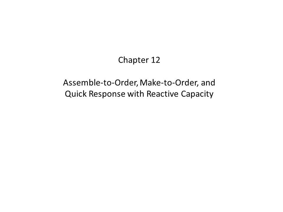Chapter 12 Assemble-to-Order, Make-to-Order, and Quick Response with Reactive Capacity