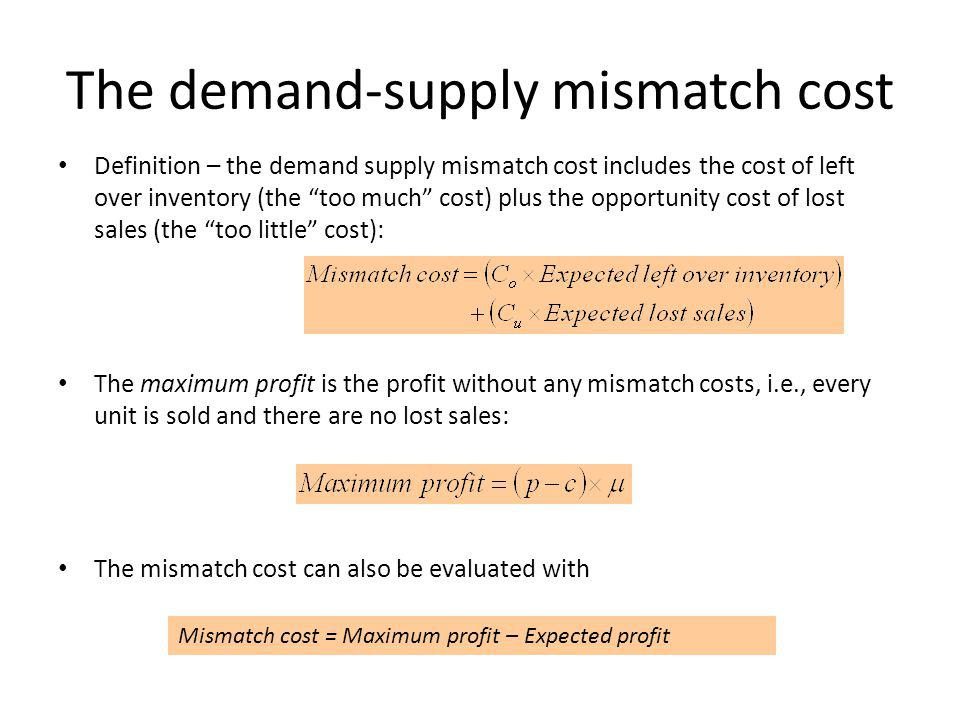 The demand-supply mismatch cost Definition – the demand supply mismatch cost includes the cost of left over inventory (the too much cost) plus the opp