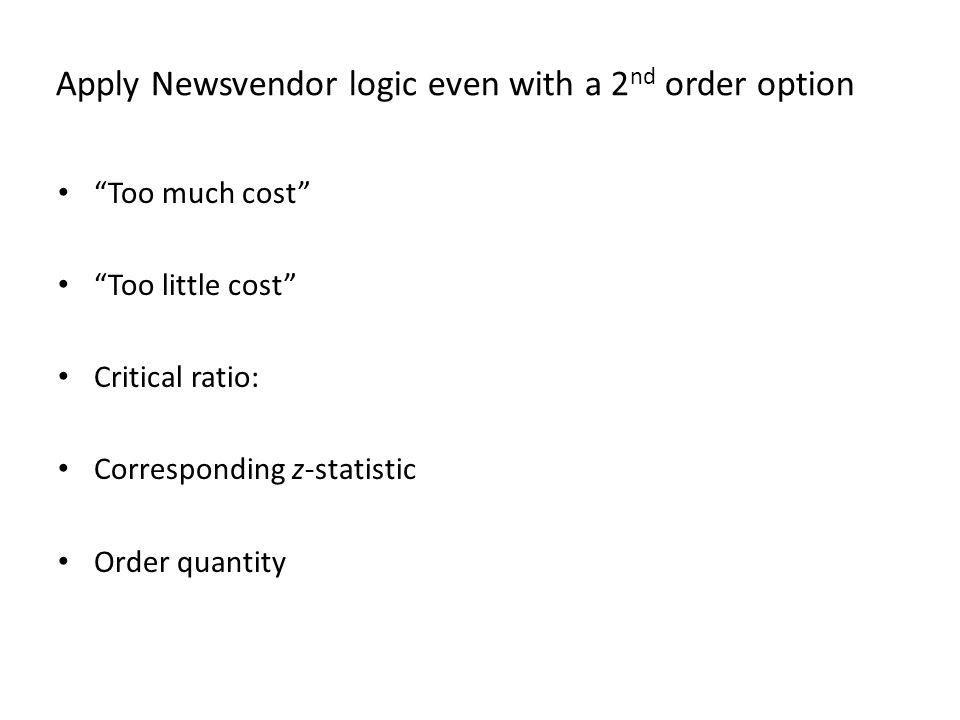 Apply Newsvendor logic even with a 2 nd order option Too much cost Too little cost Critical ratio: Corresponding z-statistic Order quantity