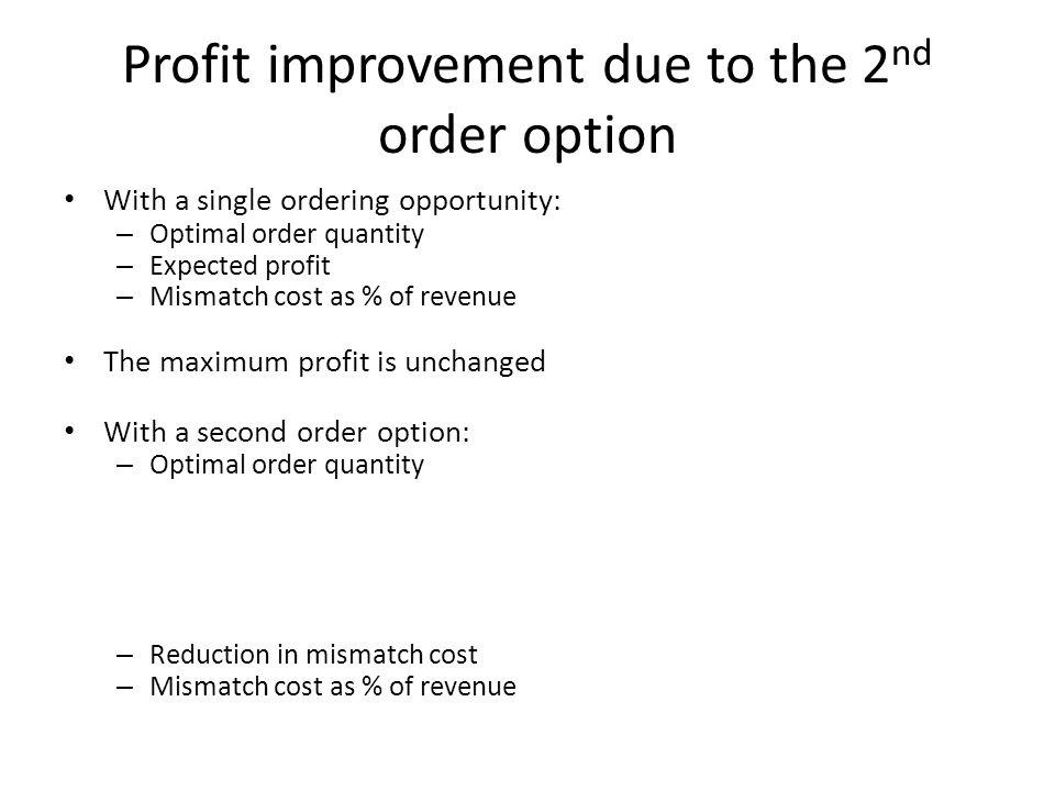 Profit improvement due to the 2 nd order option With a single ordering opportunity: – Optimal order quantity – Expected profit – Mismatch cost as % of