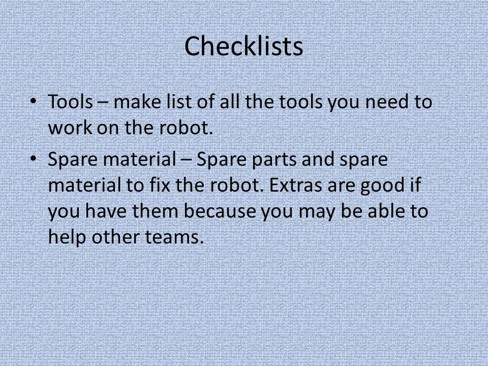 Checklists Tools – make list of all the tools you need to work on the robot.