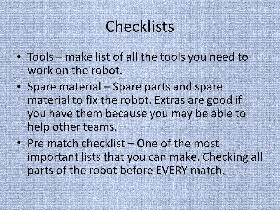 Checklists Tools – make list of all the tools you need to work on the robot. Spare material – Spare parts and spare material to fix the robot. Extras