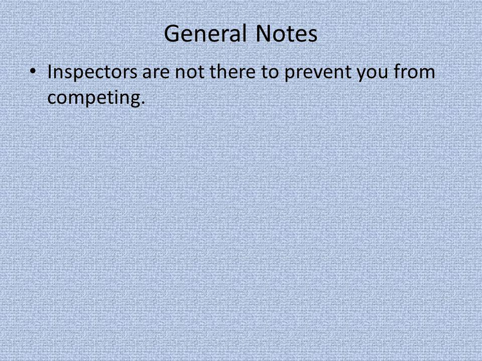 General Notes Inspectors are not there to prevent you from competing.