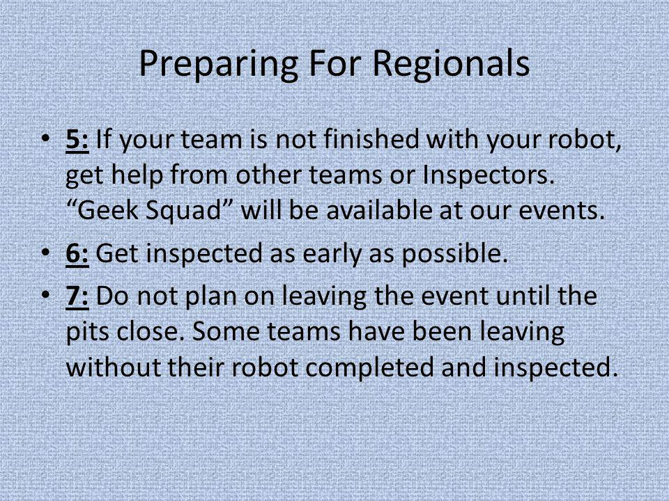 Preparing For Regionals 5: If your team is not finished with your robot, get help from other teams or Inspectors. Geek Squad will be available at our